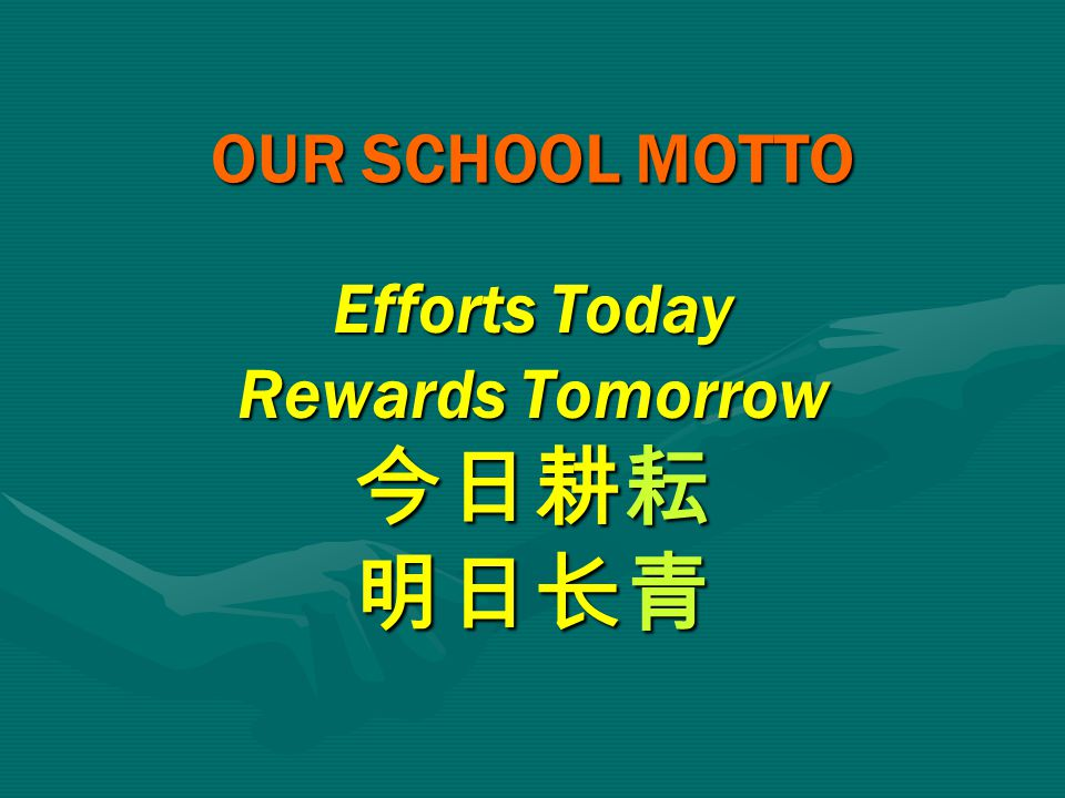 OUR SCHOOL MOTTO Efforts Today Rewards Tomorrow 今日耕耘 明日长青