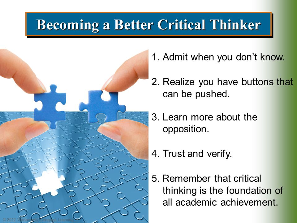 © 2012 Wadsworth, Cengage Learning Becoming a Better Critical Thinker 1.Admit when you don't know.