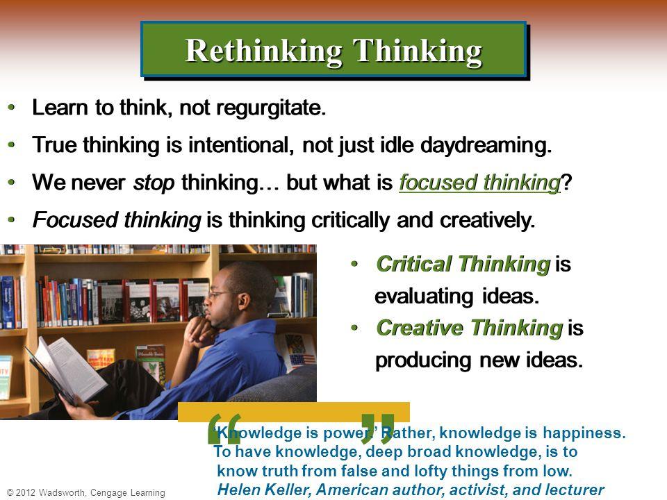 © 2012 Wadsworth, Cengage Learning Rethinking Thinking Learn to think, not regurgitate.