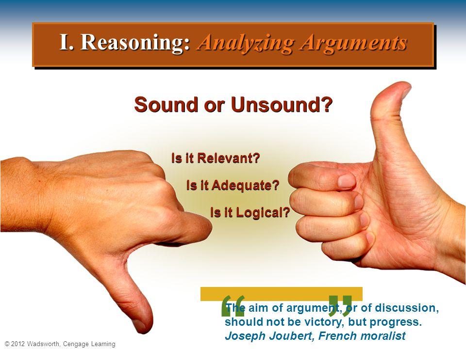 © 2012 Wadsworth, Cengage Learning I. Reasoning: Analyzing Arguments Sound or Unsound.