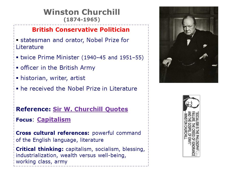 British Conservative Politician  statesman and orator, Nobel Prize for Literature  twice Prime Minister (1940–45 and 1951–55)  officer in the British Army  historian, writer, artist  he received the Nobel Prize in Literature Reference: Sir W.