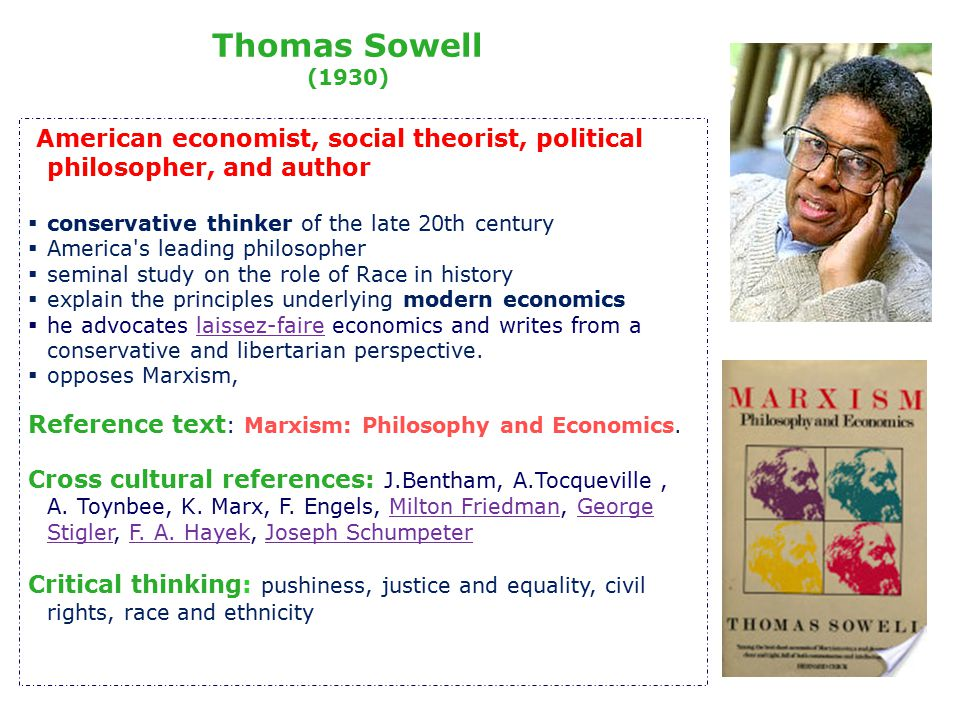 American economist, social theorist, political philosopher, and author  conservative thinker of the late 20th century  America s leading philosopher  seminal study on the role of Race in history  explain the principles underlying modern economics  he advocates laissez-faire economics and writes from a conservative and libertarian perspective.laissez-faire  opposes Marxism, Reference text : Marxism: Philosophy and Economics.