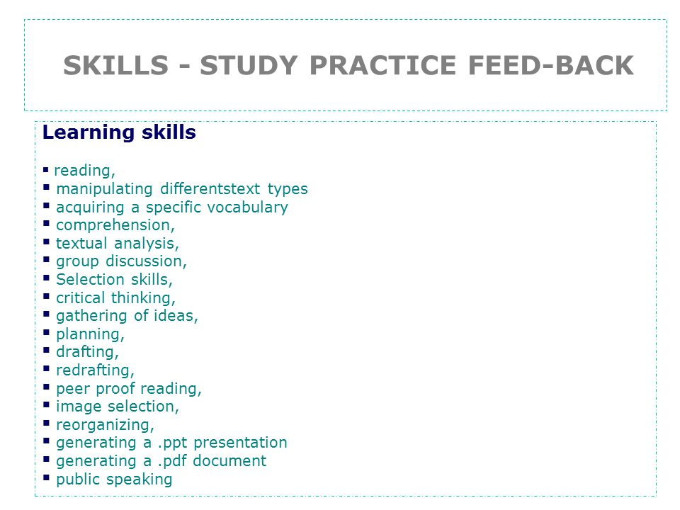SKILLS - STUDY PRACTICE FEED-BACK Learning skills  reading,  manipulating differentstext types  acquiring a specific vocabulary  comprehension,  textual analysis,  group discussion,  Selection skills,  critical thinking,  gathering of ideas,  planning,  drafting,  redrafting,  peer proof reading,  image selection,  reorganizing,  generating a.ppt presentation  generating a.pdf document  public speaking