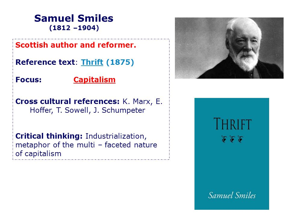 Scottish author and reformer. Reference text: Thrift (1875) Focus: Capitalism Cross cultural references: K. Marx, E. Hoffer, T. Sowell, J. Schumpeter