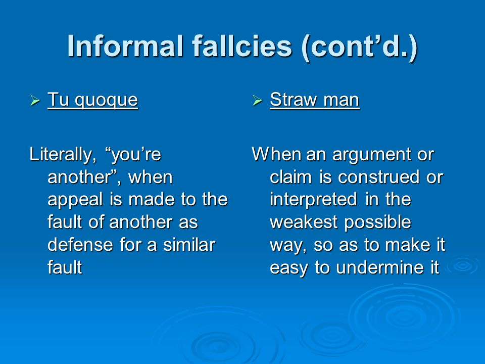 Informal fallcies (cont'd.)  Tu quoque Literally, you're another , when appeal is made to the fault of another as defense for a similar fault  Straw man When an argument or claim is construed or interpreted in the weakest possible way, so as to make it easy to undermine it