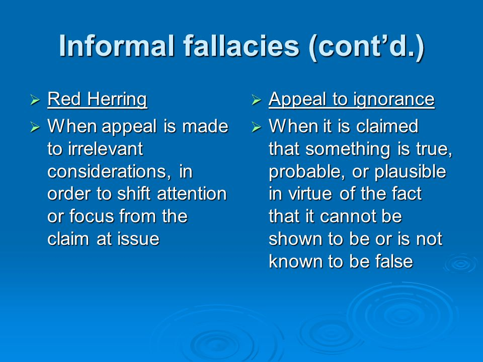Informal fallacies (cont'd.)  Red Herring  When appeal is made to irrelevant considerations, in order to shift attention or focus from the claim at issue  Appeal to ignorance  When it is claimed that something is true, probable, or plausible in virtue of the fact that it cannot be shown to be or is not known to be false