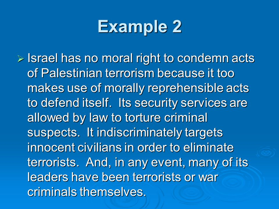 Example 2  Israel has no moral right to condemn acts of Palestinian terrorism because it too makes use of morally reprehensible acts to defend itself.