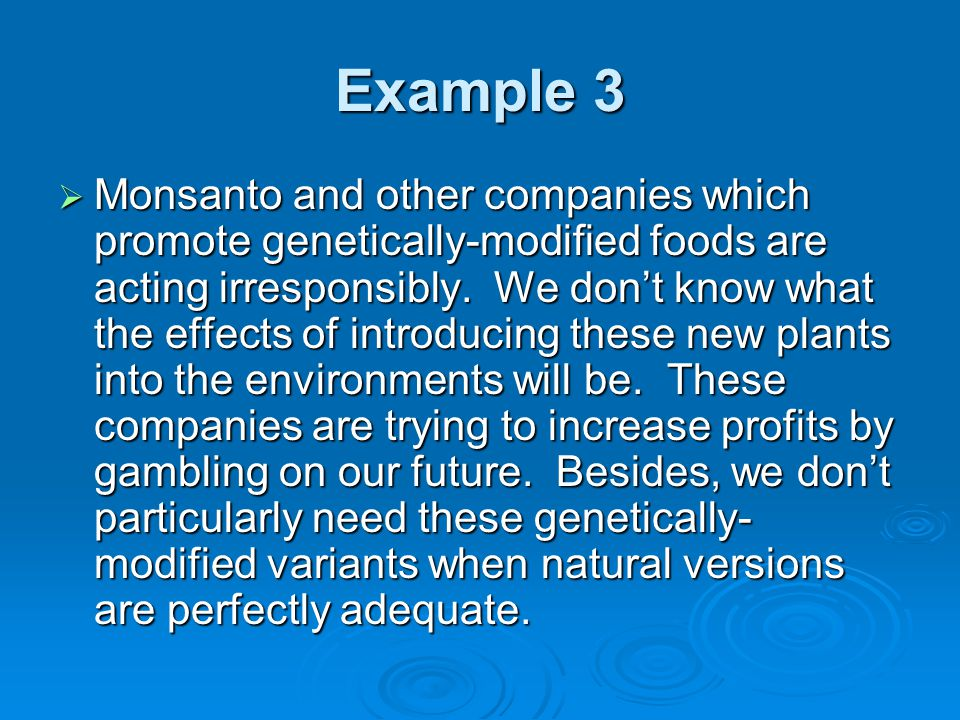 Example 3  Monsanto and other companies which promote genetically-modified foods are acting irresponsibly.