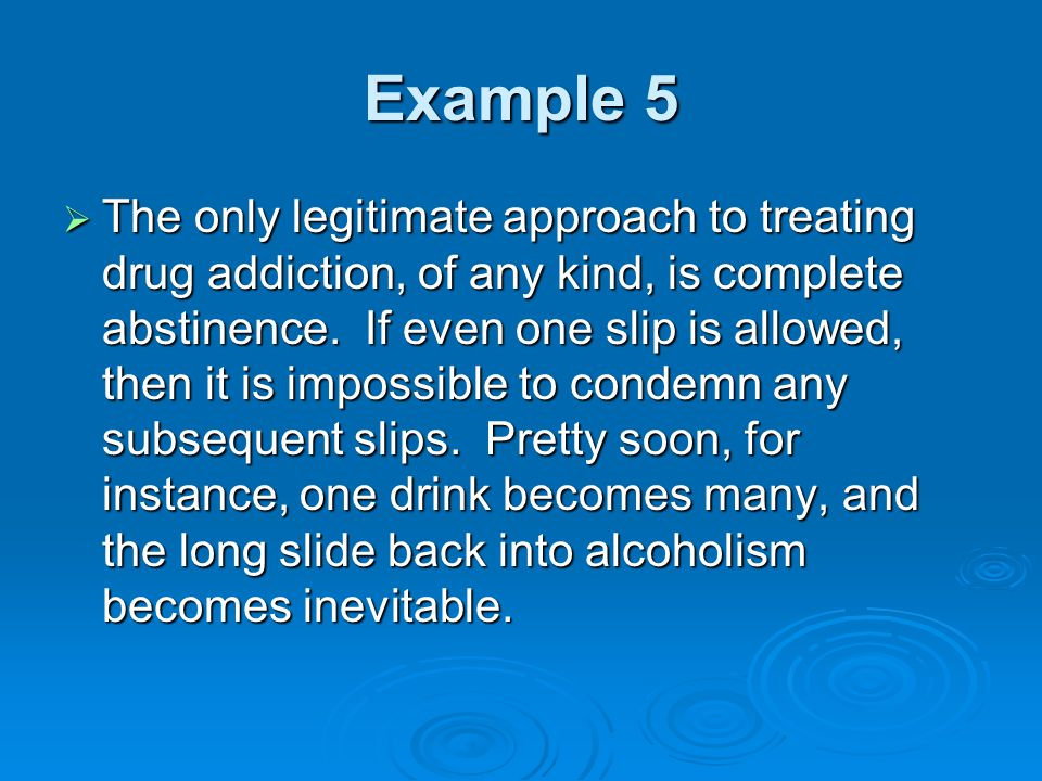 Example 5  The only legitimate approach to treating drug addiction, of any kind, is complete abstinence.
