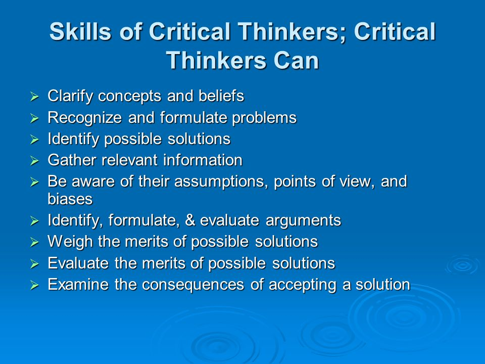 Skills of Critical Thinkers; Critical Thinkers Can  Clarify concepts and beliefs  Recognize and formulate problems  Identify possible solutions  Gather relevant information  Be aware of their assumptions, points of view, and biases  Identify, formulate, & evaluate arguments  Weigh the merits of possible solutions  Evaluate the merits of possible solutions  Examine the consequences of accepting a solution