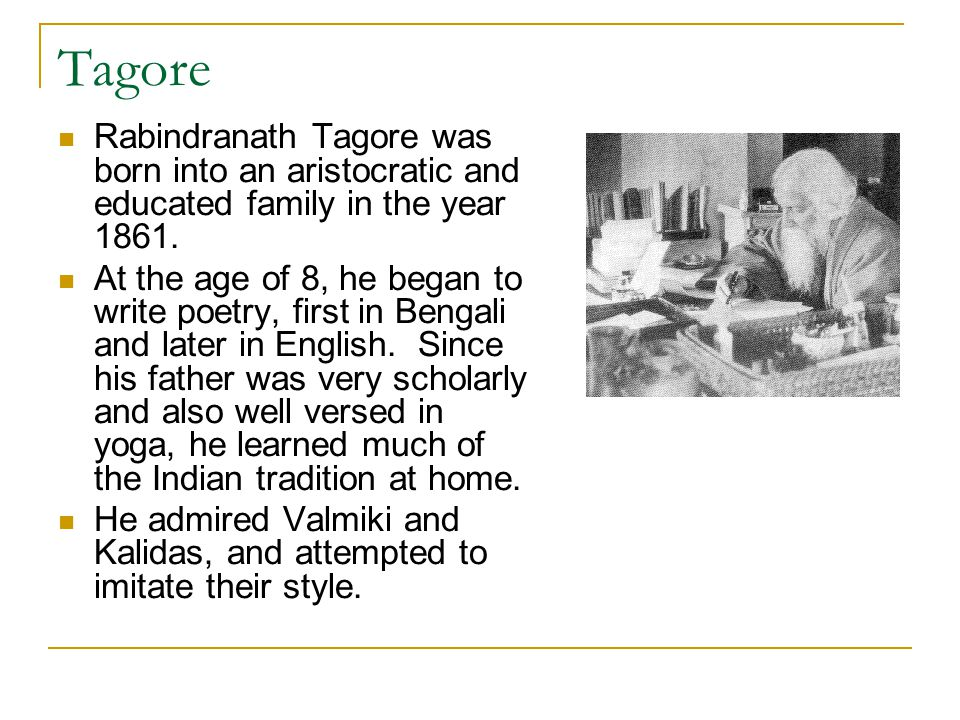 Tagore Rabindranath Tagore was born into an aristocratic and educated family in the year 1861. At the age of 8, he began to write poetry, first in Ben