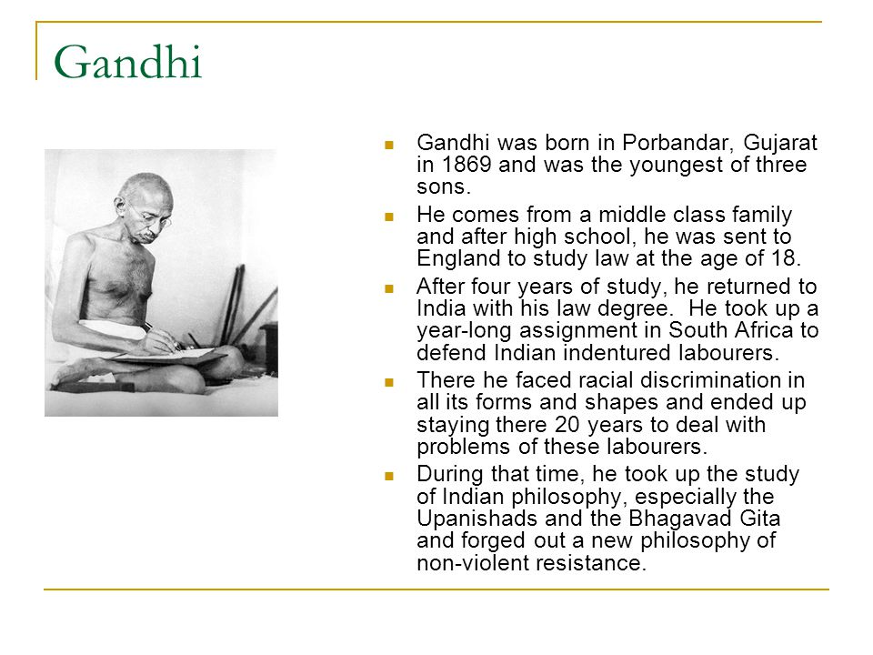 Gandhi Gandhi was born in Porbandar, Gujarat in 1869 and was the youngest of three sons. He comes from a middle class family and after high school, he