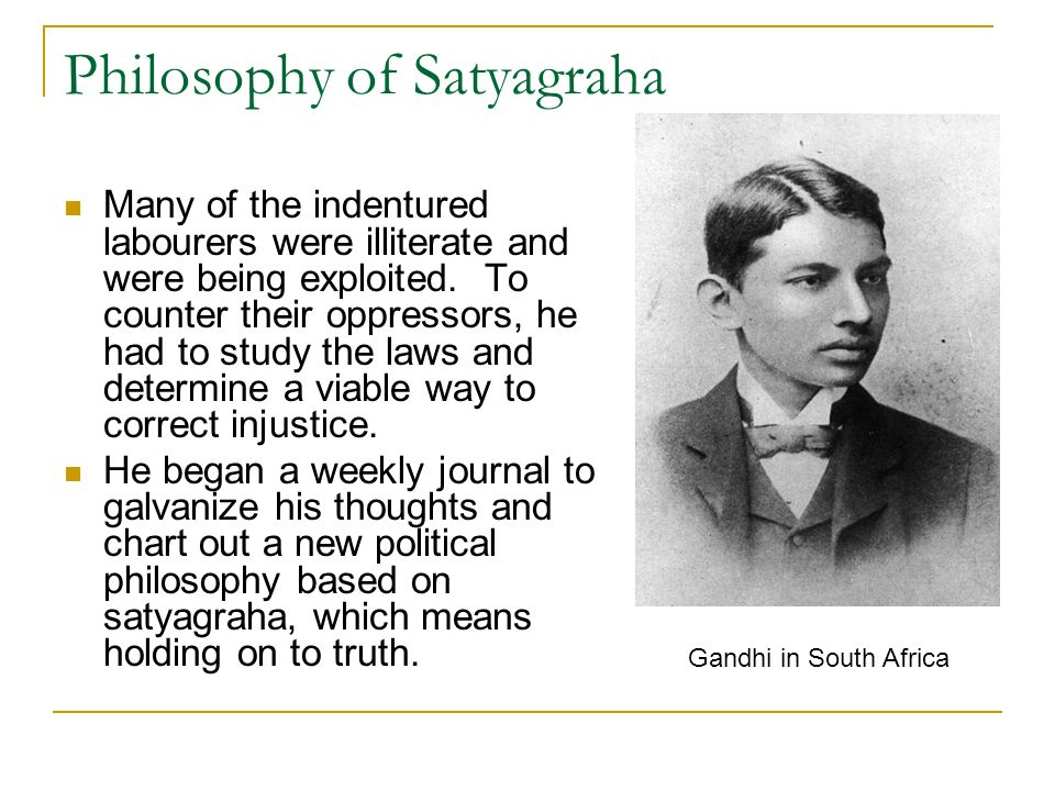 Philosophy of Satyagraha Many of the indentured labourers were illiterate and were being exploited. To counter their oppressors, he had to study the l