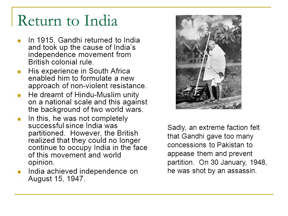 Return to India In 1915, Gandhi returned to India and took up the cause of India's independence movement from British colonial rule. His experience in