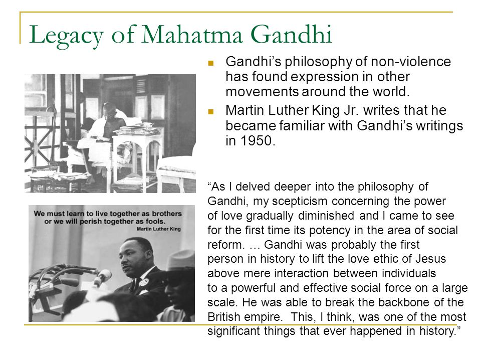 Legacy of Mahatma Gandhi Gandhi's philosophy of non-violence has found expression in other movements around the world. Martin Luther King Jr. writes t