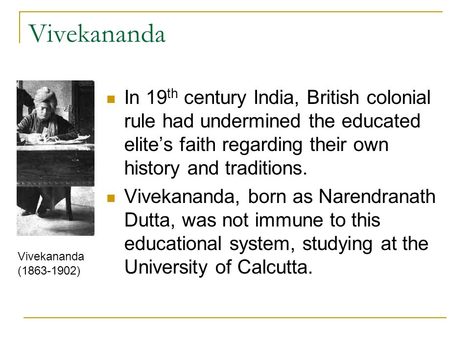 Vivekananda In 19 th century India, British colonial rule had undermined the educated elite's faith regarding their own history and traditions. Viveka