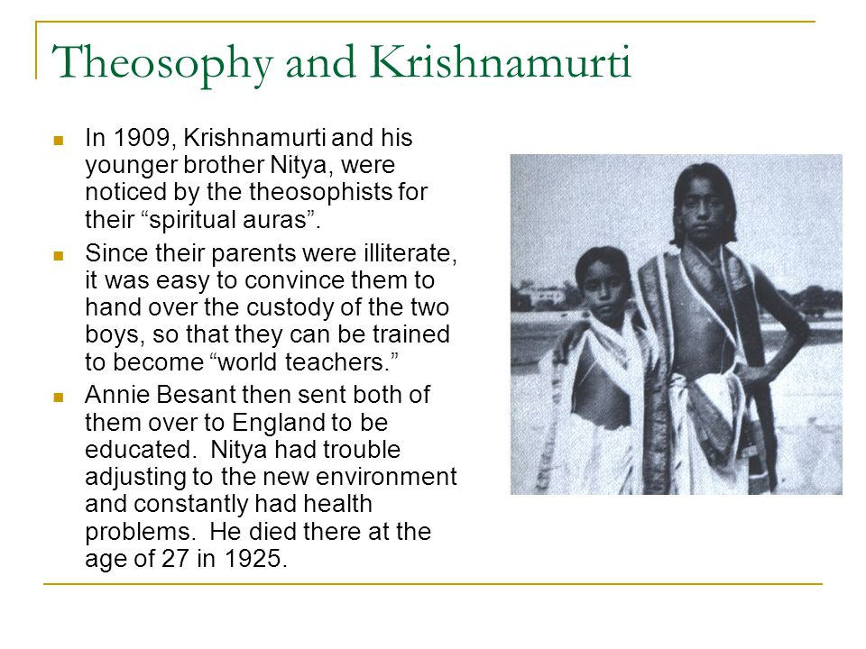 "Theosophy and Krishnamurti In 1909, Krishnamurti and his younger brother Nitya, were noticed by the theosophists for their ""spiritual auras"". Since th"