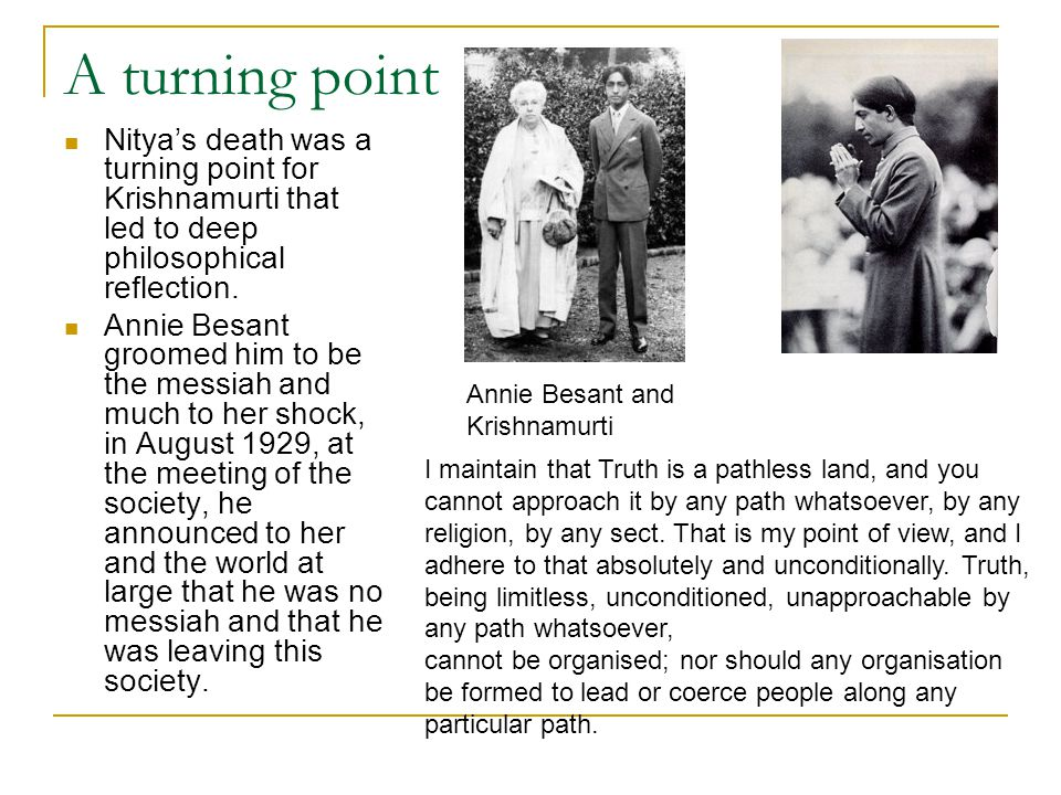 A turning point Nitya's death was a turning point for Krishnamurti that led to deep philosophical reflection. Annie Besant groomed him to be the messi