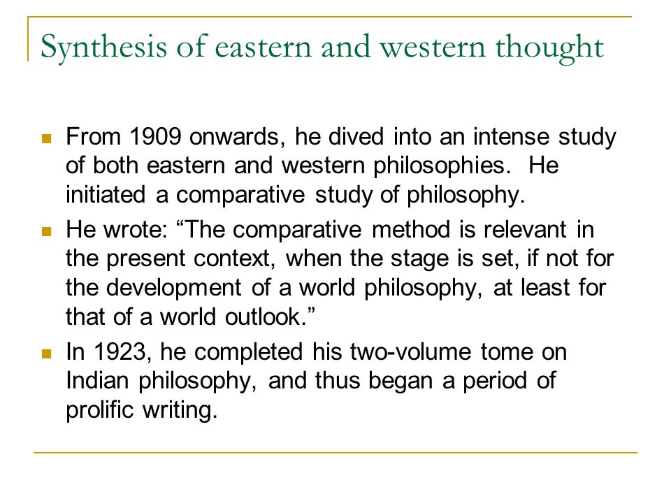 Synthesis of eastern and western thought From 1909 onwards, he dived into an intense study of both eastern and western philosophies. He initiated a co