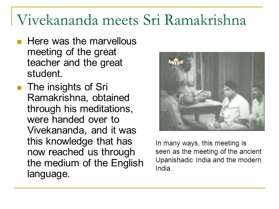 Vivekananda meets Sri Ramakrishna Here was the marvellous meeting of the great teacher and the great student. The insights of Sri Ramakrishna, obtaine