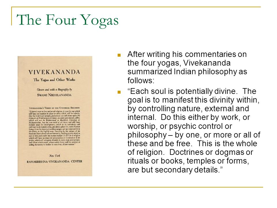 "The Four Yogas After writing his commentaries on the four yogas, Vivekananda summarized Indian philosophy as follows: ""Each soul is potentially divine"