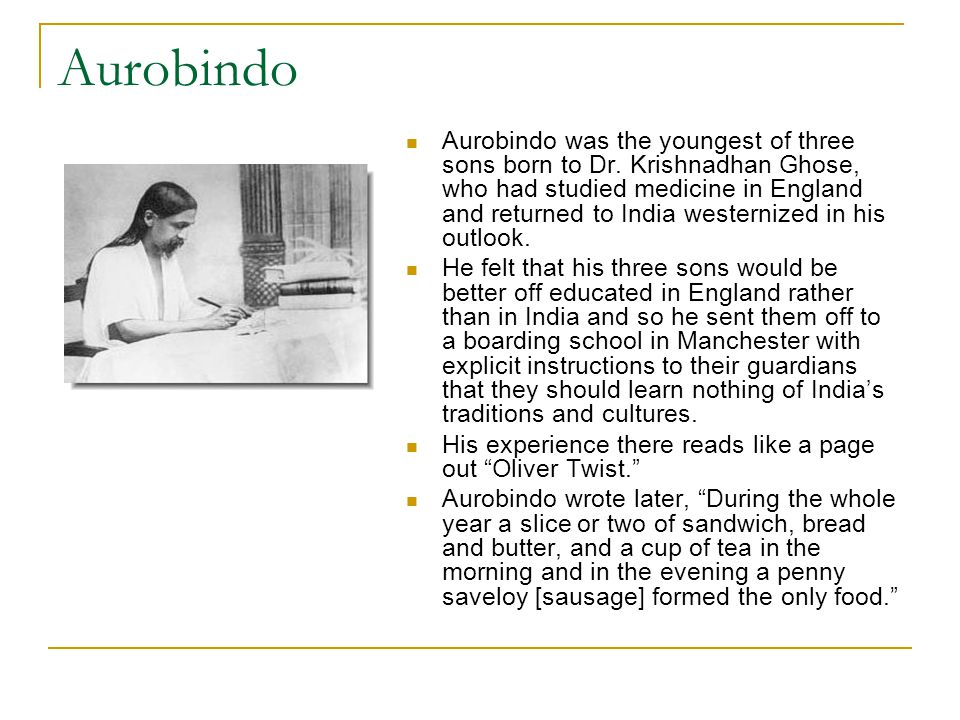 Aurobindo Aurobindo was the youngest of three sons born to Dr. Krishnadhan Ghose, who had studied medicine in England and returned to India westernize