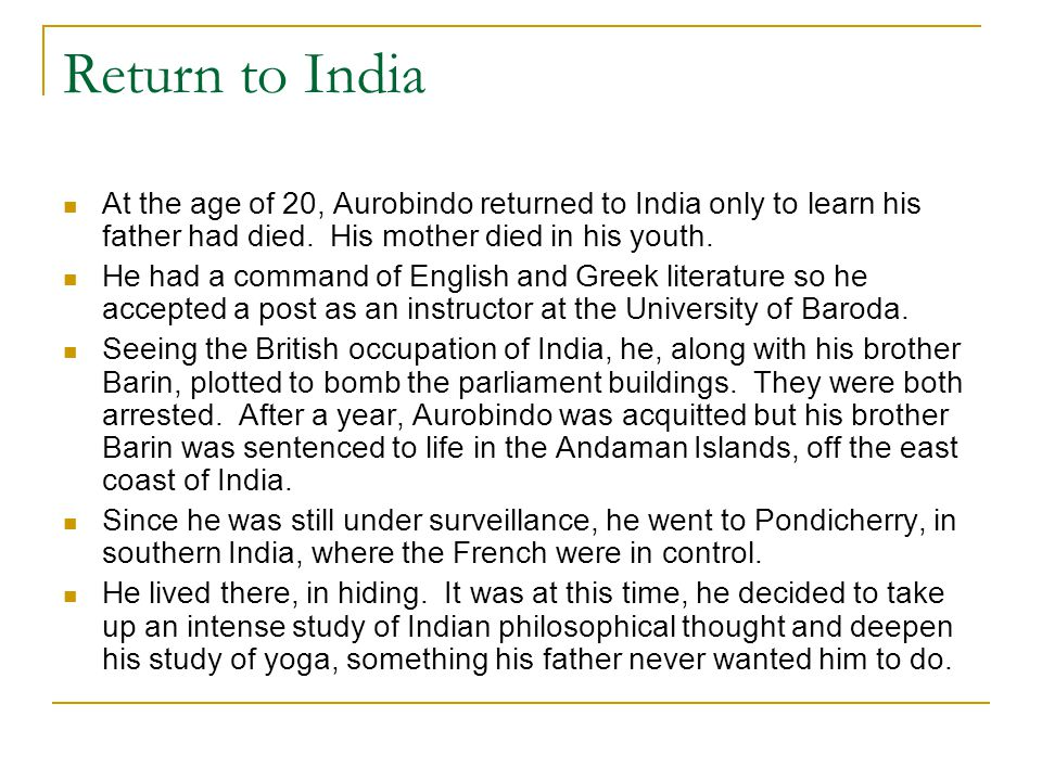 Return to India At the age of 20, Aurobindo returned to India only to learn his father had died. His mother died in his youth. He had a command of Eng