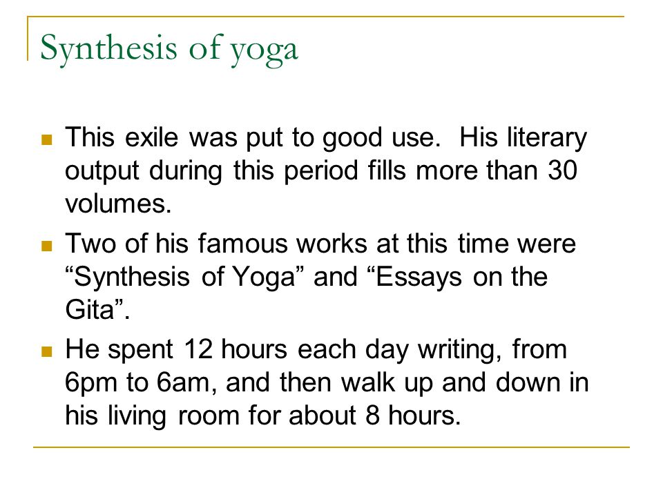 Synthesis of yoga This exile was put to good use. His literary output during this period fills more than 30 volumes. Two of his famous works at this t
