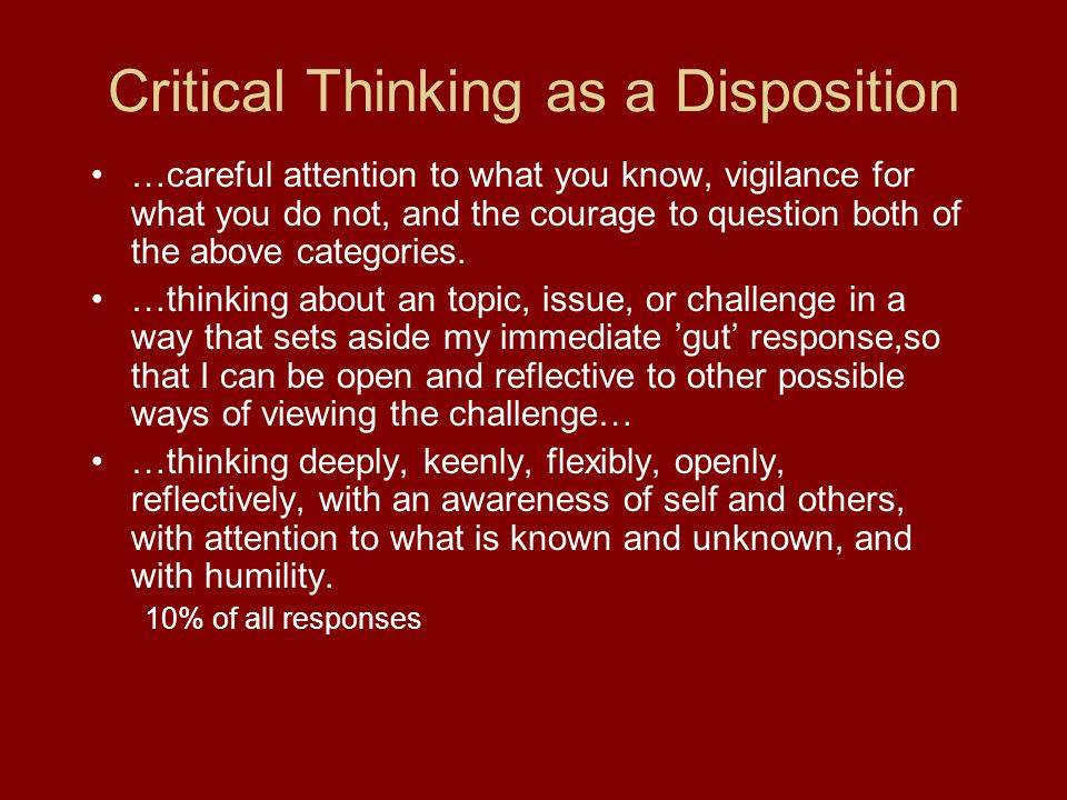 Critical Thinking as a Disposition …careful attention to what you know, vigilance for what you do not, and the courage to question both of the above c
