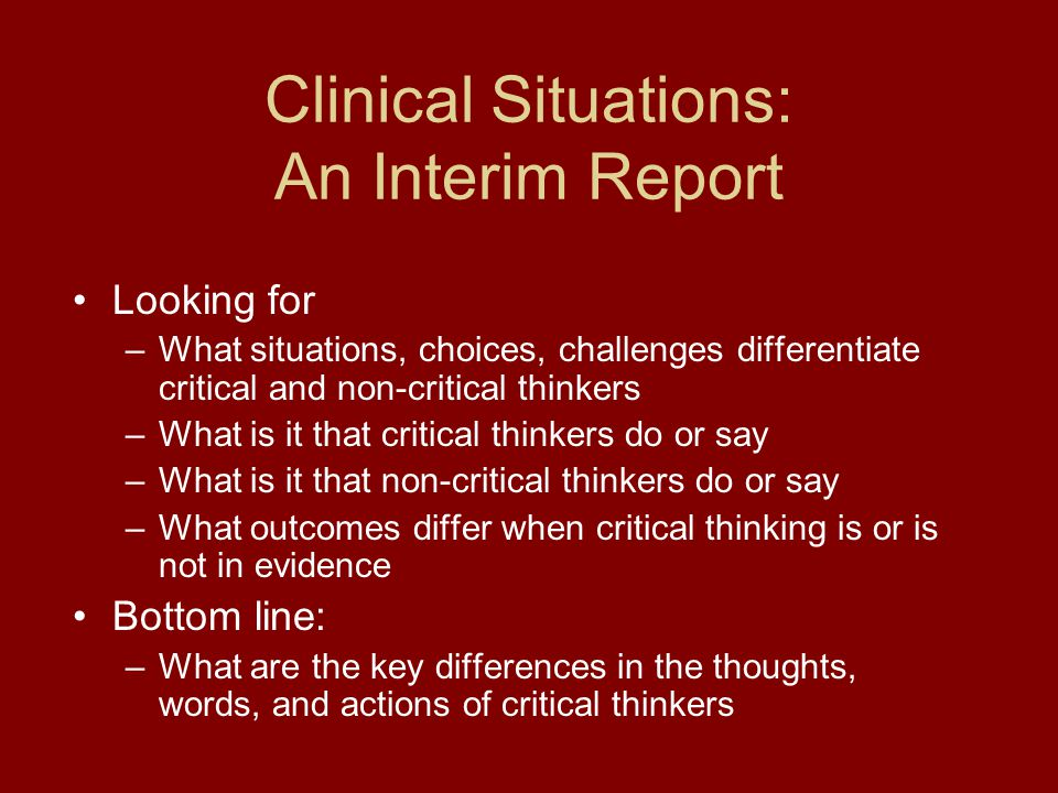 Clinical Situations: An Interim Report Looking for –What situations, choices, challenges differentiate critical and non-critical thinkers –What is it