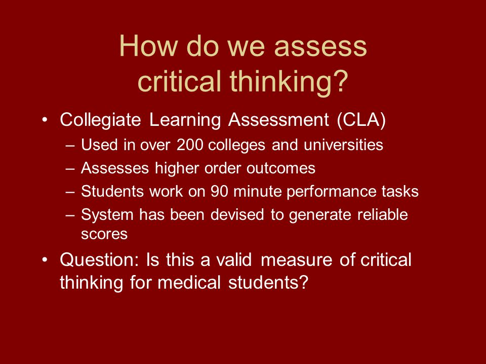 How do we assess critical thinking? Collegiate Learning Assessment (CLA) –Used in over 200 colleges and universities –Assesses higher order outcomes –