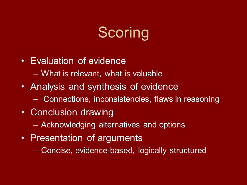 Scoring Evaluation of evidence –What is relevant, what is valuable Analysis and synthesis of evidence – Connections, inconsistencies, flaws in reasoni