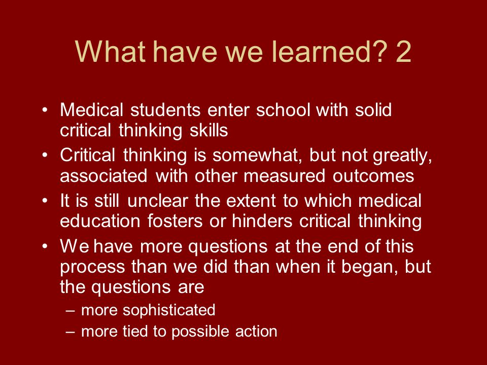 What have we learned? 2 Medical students enter school with solid critical thinking skills Critical thinking is somewhat, but not greatly, associated w