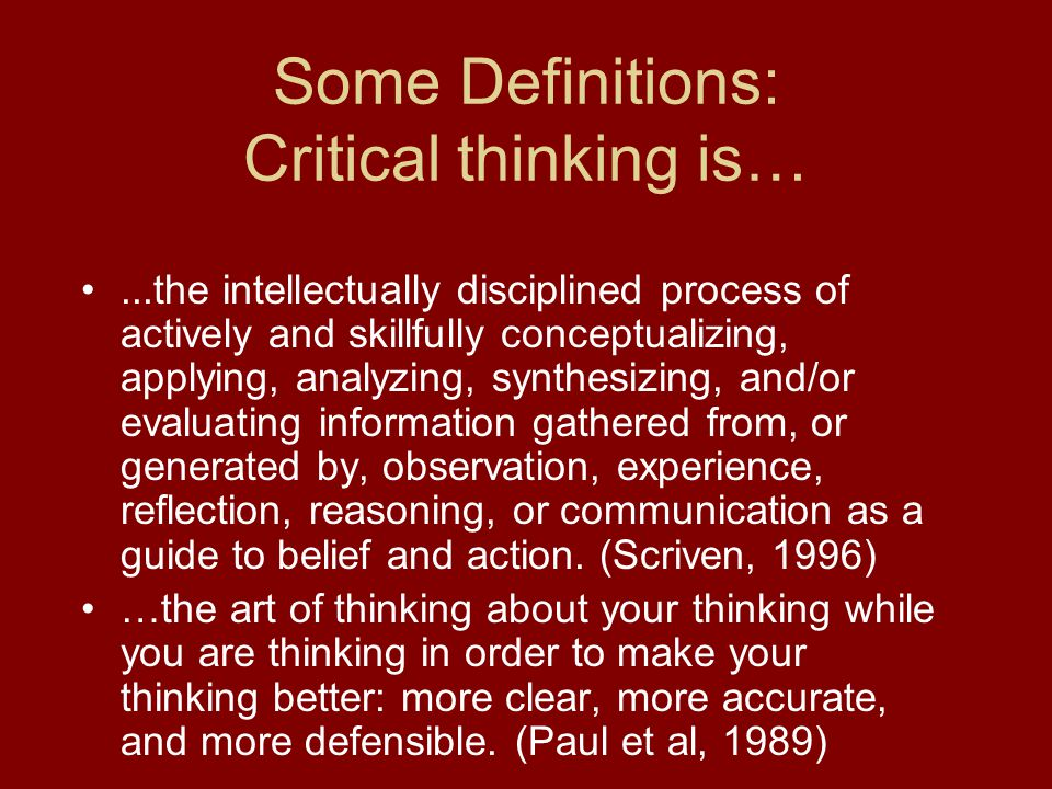 Some Definitions: Critical thinking is…...the intellectually disciplined process of actively and skillfully conceptualizing, applying, analyzing, synt