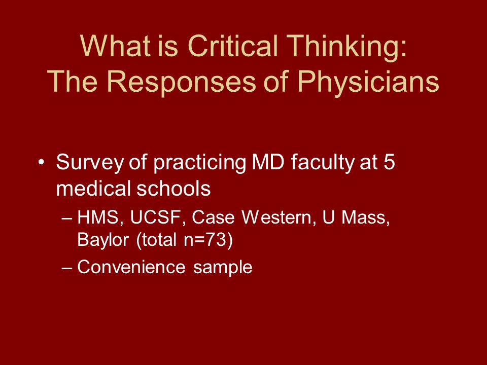 What is Critical Thinking: The Responses of Physicians Survey of practicing MD faculty at 5 medical schools –HMS, UCSF, Case Western, U Mass, Baylor (total n=73) –Convenience sample