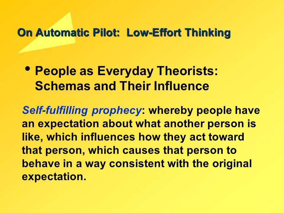 On Automatic Pilot: Low-Effort Thinking People as Everyday Theorists: Schemas and Their Influence Self-fulfilling prophecy: whereby people have an exp