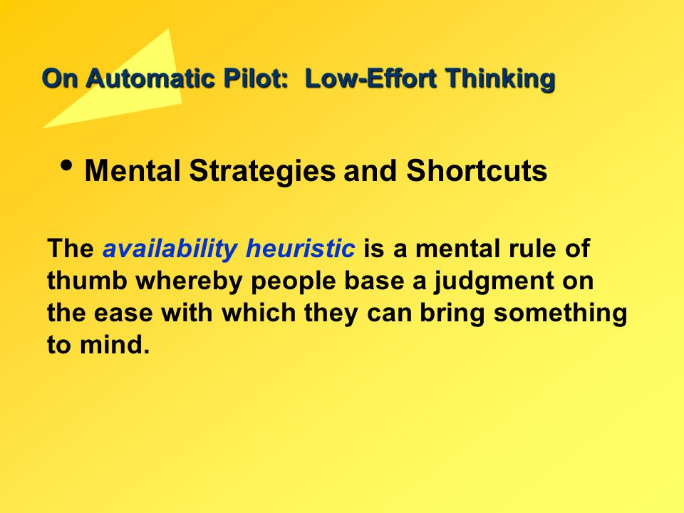 On Automatic Pilot: Low-Effort Thinking Mental Strategies and Shortcuts The availability heuristic is a mental rule of thumb whereby people base a jud