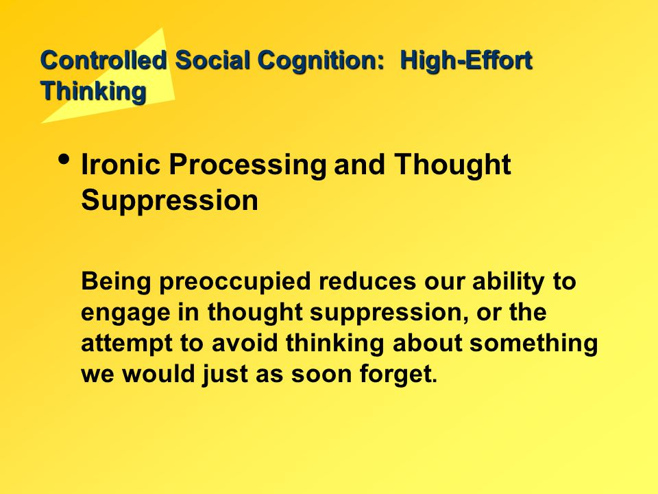 Controlled Social Cognition: High-Effort Thinking Ironic Processing and Thought Suppression Being preoccupied reduces our ability to engage in thought