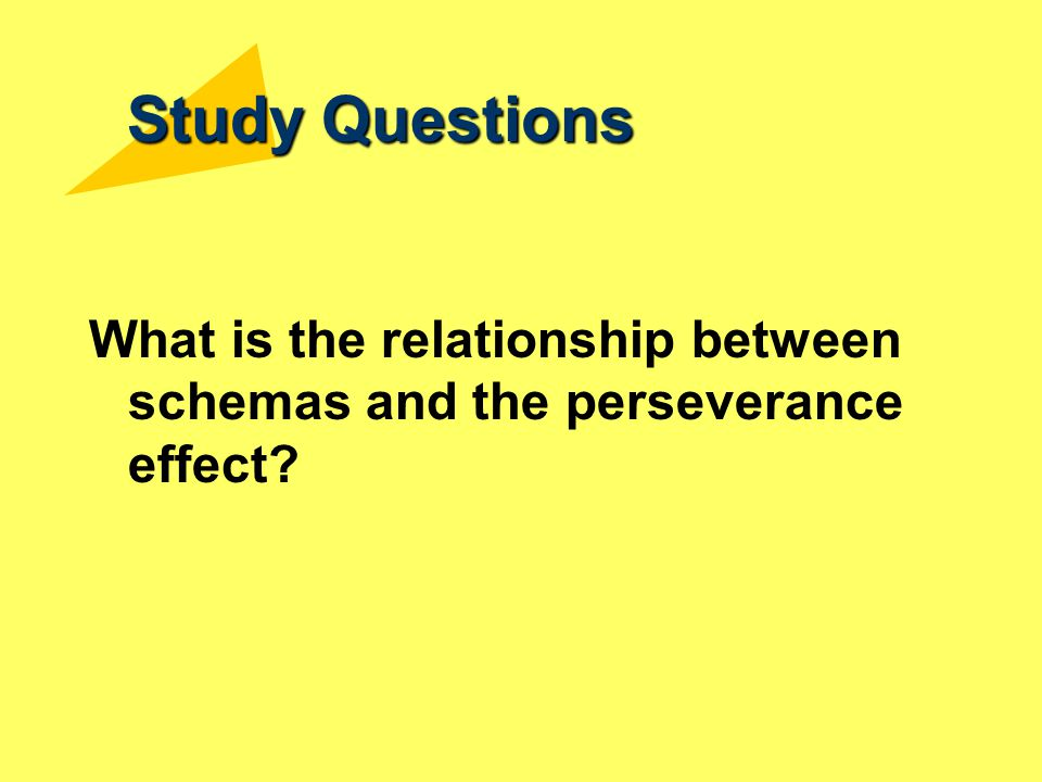 Study Questions What is the relationship between schemas and the perseverance effect?