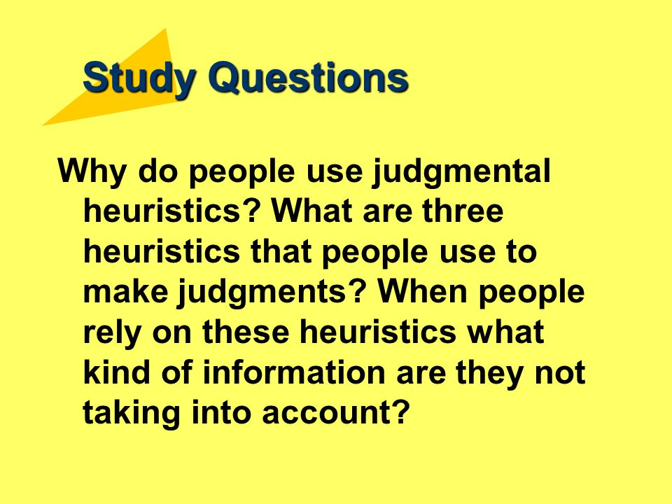 Study Questions Why do people use judgmental heuristics? What are three heuristics that people use to make judgments? When people rely on these heuris