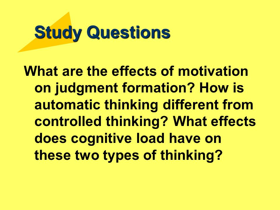 Study Questions What are the effects of motivation on judgment formation? How is automatic thinking different from controlled thinking? What effects d