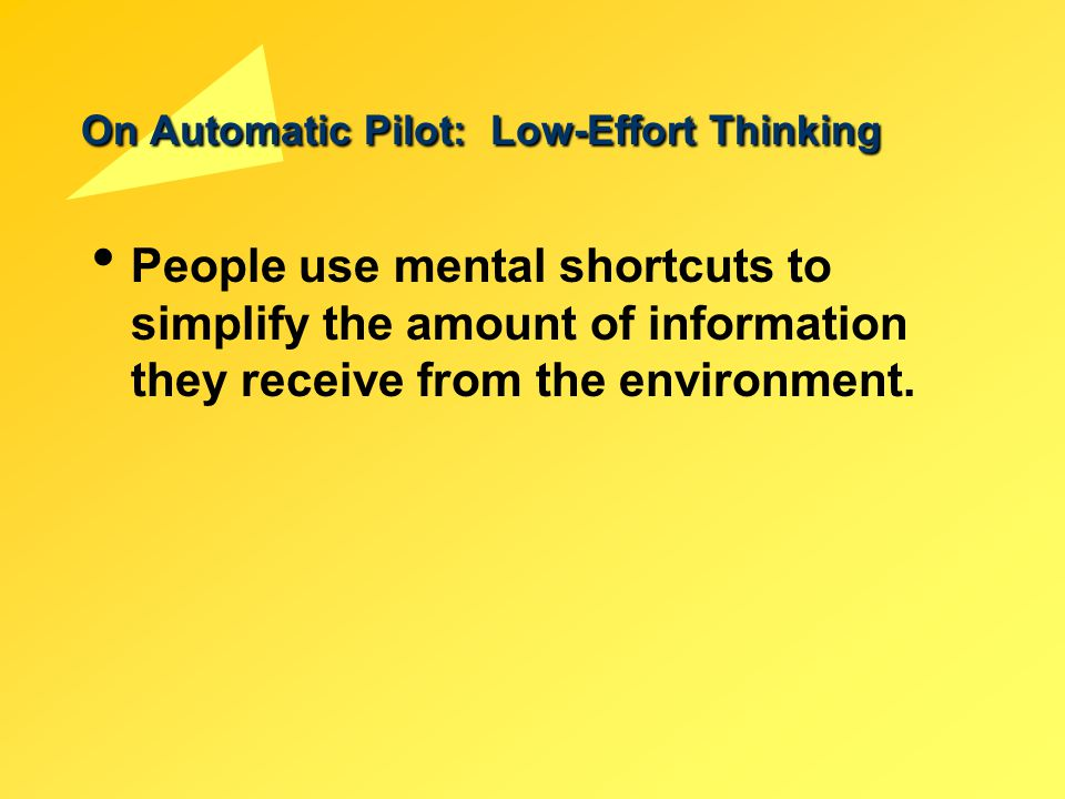 On Automatic Pilot: Low-Effort Thinking People use mental shortcuts to simplify the amount of information they receive from the environment.