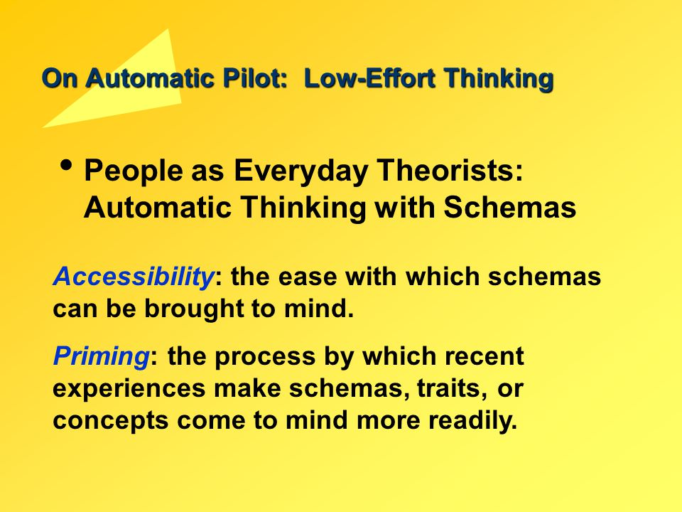 On Automatic Pilot: Low-Effort Thinking People as Everyday Theorists: Automatic Thinking with Schemas Accessibility: the ease with which schemas can b