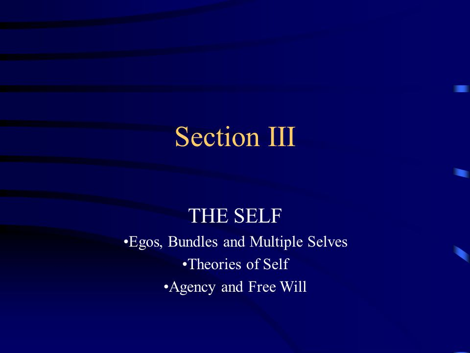 Section III THE SELF Egos, Bundles and Multiple Selves Theories of Self Agency and Free Will