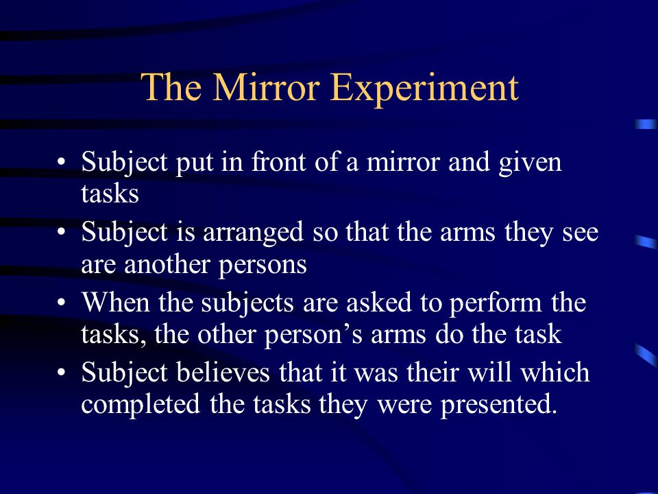 The Mirror Experiment Subject put in front of a mirror and given tasks Subject is arranged so that the arms they see are another persons When the subj
