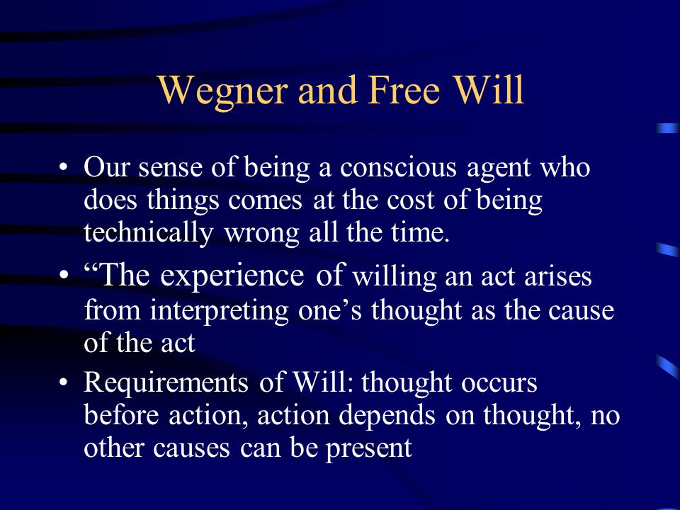 "Wegner and Free Will Our sense of being a conscious agent who does things comes at the cost of being technically wrong all the time. ""The experience o"