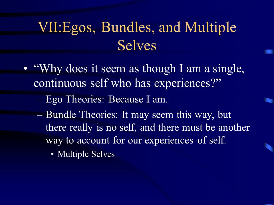 "VII:Egos, Bundles, and Multiple Selves ""Why does it seem as though I am a single, continuous self who has experiences?"" –Ego Theories: Because I am. –"