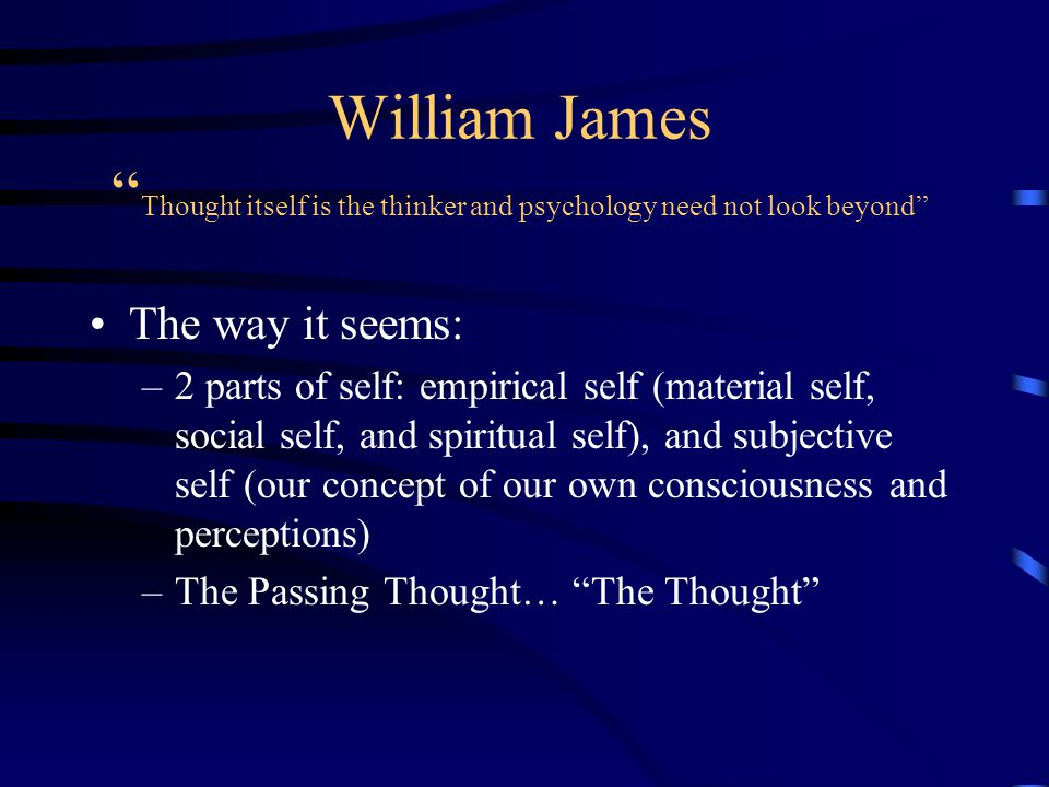 "William James "" Thought itself is the thinker and psychology need not look beyond"" The way it seems: –2 parts of self: empirical self (material self,"