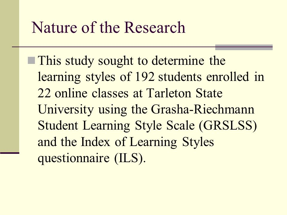 Nature of the Research This study sought to determine the learning styles of 192 students enrolled in 22 online classes at Tarleton State University u