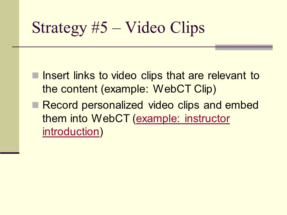 Strategy #5 – Video Clips Insert links to video clips that are relevant to the content (example: WebCT Clip) Record personalized video clips and embed